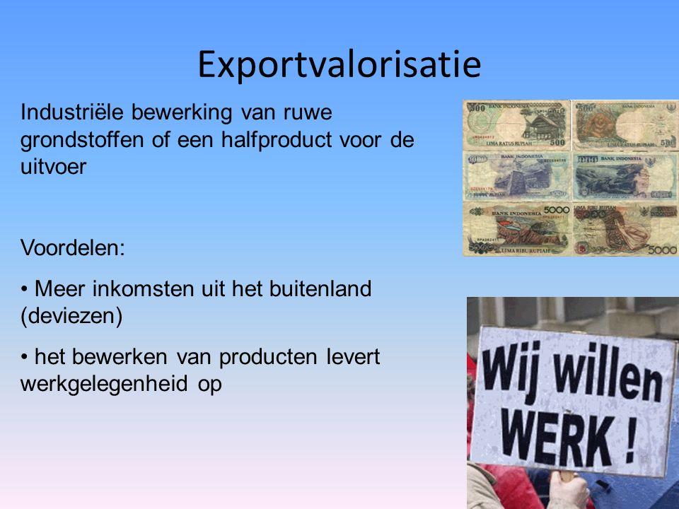 Exportvalorisatie Industriële bewerking van ruwe grondstoffen of een halfproduct voor de uitvoer Voordelen: Meer inkomsten uit het buitenland (deviezen) het bewerken van producten levert werkgelegenheid op