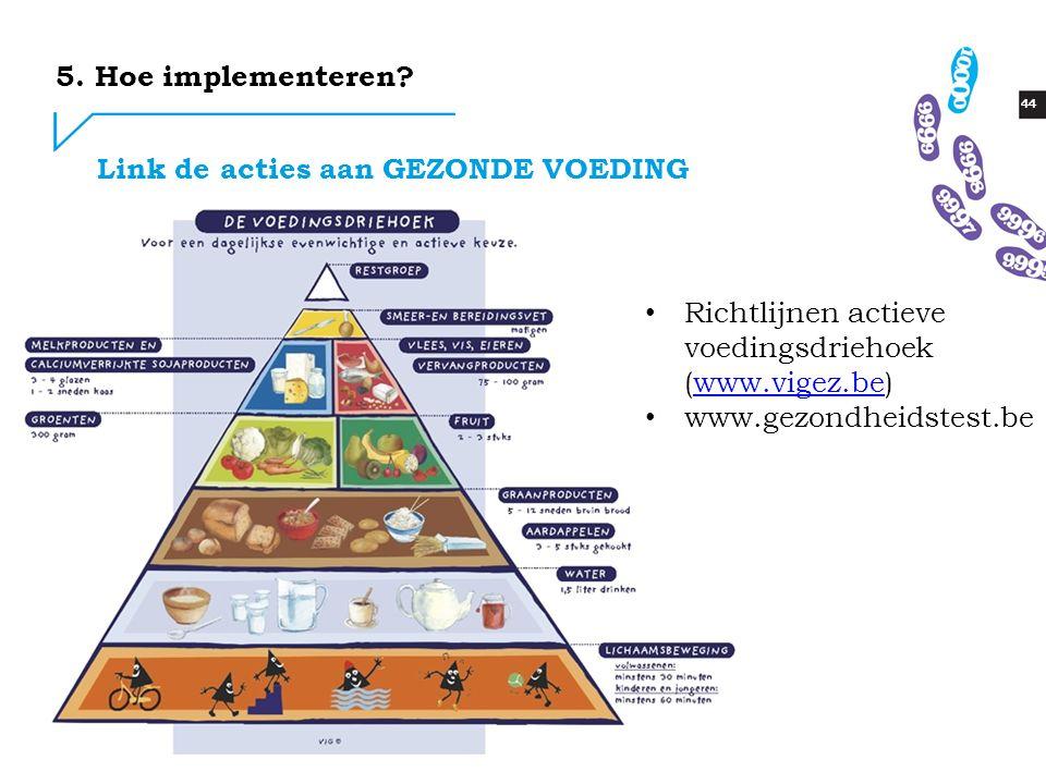 44 Link de acties aan GEZONDE VOEDING Richtlijnen actieve voedingsdriehoek (www.vigez.be)www.vigez.be www.gezondheidstest.be 5. Hoe implementeren?