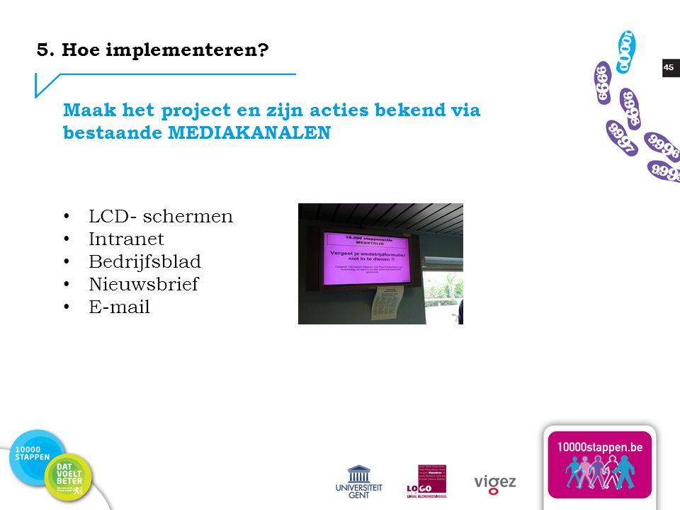 45 LCD- schermen Intranet Bedrijfsblad Nieuwsbrief E-mail Maak het project en zijn acties bekend via bestaande MEDIAKANALEN 5. Hoe implementeren?