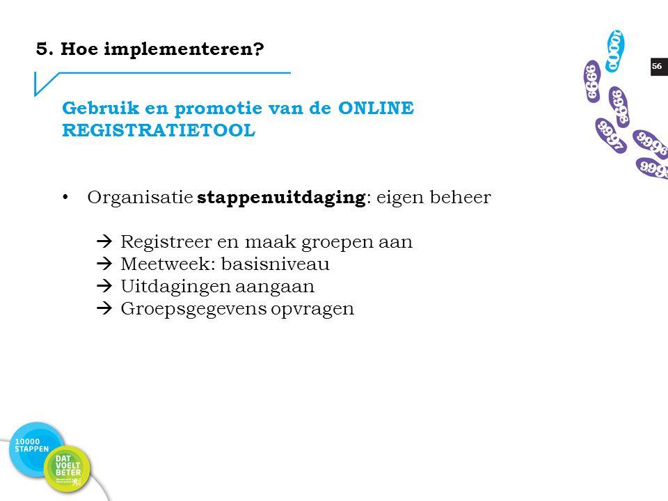 56 Gebruik en promotie van de ONLINE REGISTRATIETOOL Organisatie stappenuitdaging : eigen beheer  Registreer en maak groepen aan  Meetweek: basisniv