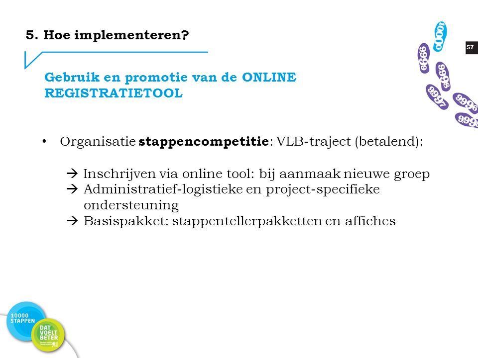 57 Gebruik en promotie van de ONLINE REGISTRATIETOOL Organisatie stappencompetitie : VLB-traject (betalend):  Inschrijven via online tool: bij aanmaa