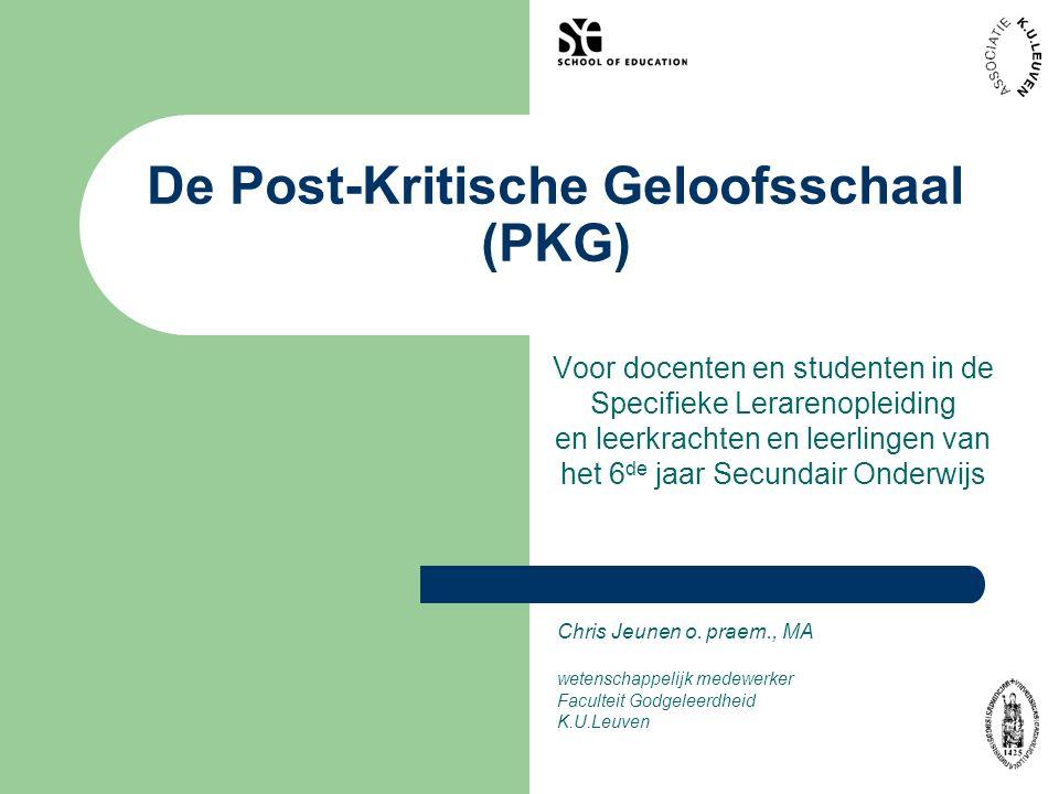 De Post-Kritische Geloofsschaal (PKG) Voor docenten en studenten in de Specifieke Lerarenopleiding en leerkrachten en leerlingen van het 6 de jaar Secundair Onderwijs Chris Jeunen o.