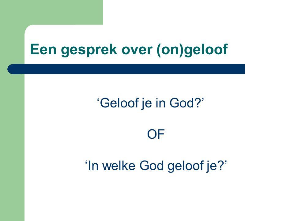 Een gesprek over (on)geloof 'Geloof je in God ' OF 'In welke God geloof je '