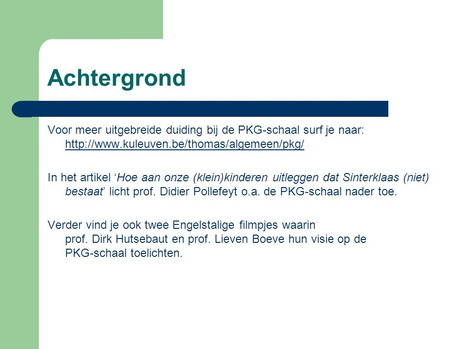 Achtergrond Voor meer uitgebreide duiding bij de PKG-schaal surf je naar: http://www.kuleuven.be/thomas/algemeen/pkg/ http://www.kuleuven.be/thomas/algemeen/pkg/ In het artikel 'Hoe aan onze (klein)kinderen uitleggen dat Sinterklaas (niet) bestaat' licht prof.