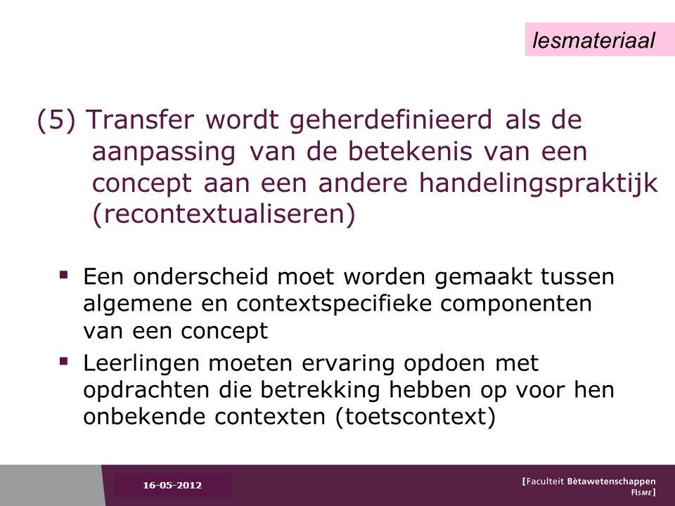 (5) Transfer wordt geherdefinieerd als de aanpassing van de betekenis van een concept aan een andere handelingspraktijk (recontextualiseren)  Een onderscheid moet worden gemaakt tussen algemene en contextspecifieke componenten van een concept  Leerlingen moeten ervaring opdoen met opdrachten die betrekking hebben op voor hen onbekende contexten (toetscontext) 16-05-2012 lesmateriaal