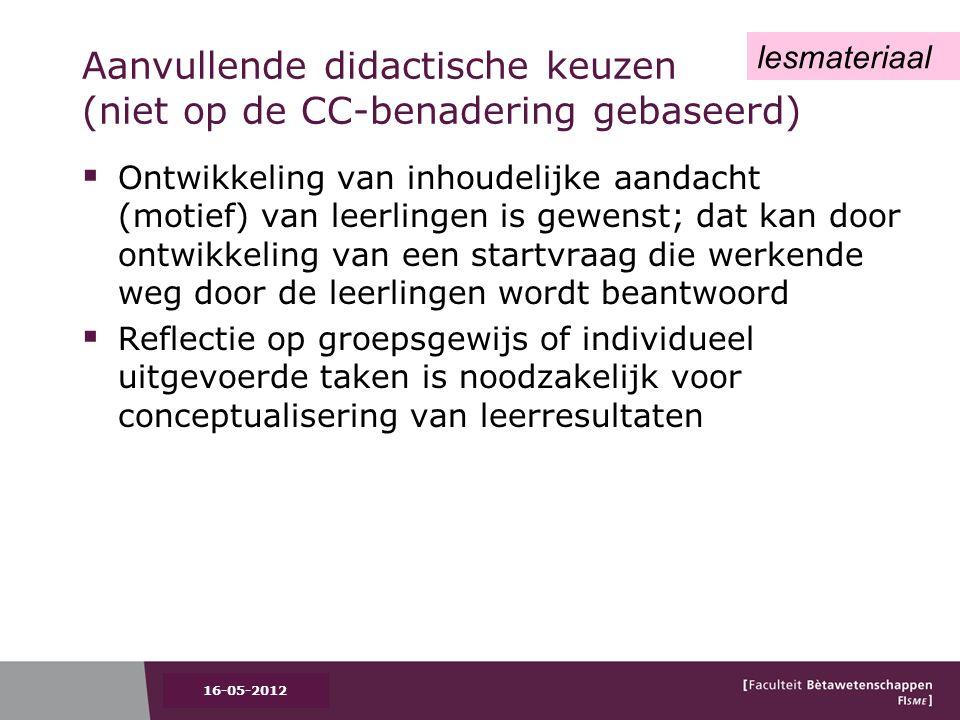 Aanvullende didactische keuzen (niet op de CC-benadering gebaseerd)  Ontwikkeling van inhoudelijke aandacht (motief) van leerlingen is gewenst; dat kan door ontwikkeling van een startvraag die werkende weg door de leerlingen wordt beantwoord  Reflectie op groepsgewijs of individueel uitgevoerde taken is noodzakelijk voor conceptualisering van leerresultaten 16-05-2012 lesmateriaal