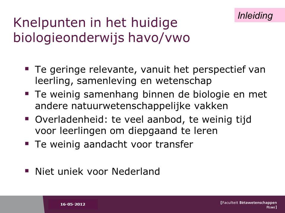 Knelpunten in het huidige biologieonderwijs havo/vwo  Te geringe relevante, vanuit het perspectief van leerling, samenleving en wetenschap  Te weinig samenhang binnen de biologie en met andere natuurwetenschappelijke vakken  Overladenheid: te veel aanbod, te weinig tijd voor leerlingen om diepgaand te leren  Te weinig aandacht voor transfer  Niet uniek voor Nederland Inleiding 16-05-2012