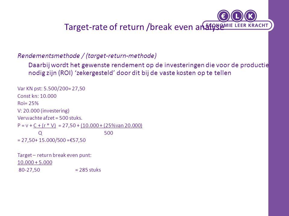 Target-rate of return /break even analyse Rendementsmethode / (target-return-methode) Daarbij wordt het gewenste rendement op de investeringen die voor de productie nodig zijn (ROI) 'zekergesteld' door dit bij de vaste kosten op te tellen Var KN pst: 5.500/200= 27,50 Const kn: 10.000 Roi= 25% V: 20.000 (investering) Verwachte afzet = 500 stuks.