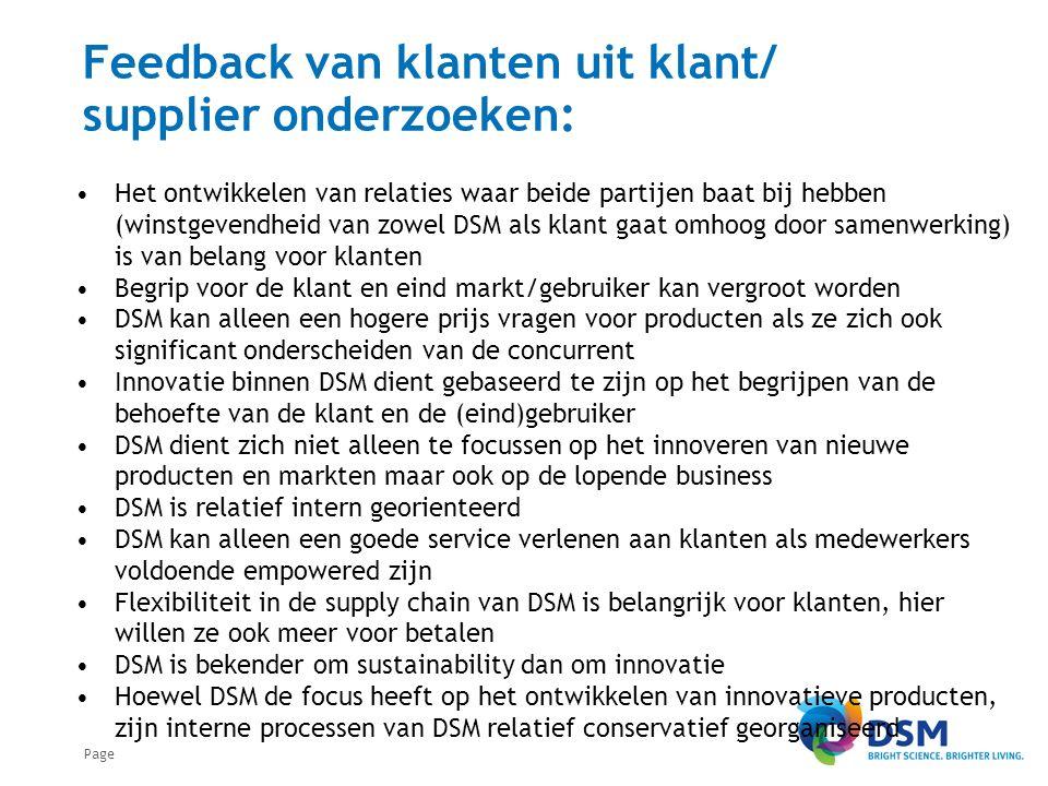 Page Feedback van klanten uit klant/ supplier onderzoeken: Het ontwikkelen van relaties waar beide partijen baat bij hebben (winstgevendheid van zowel DSM als klant gaat omhoog door samenwerking) is van belang voor klanten Begrip voor de klant en eind markt/gebruiker kan vergroot worden DSM kan alleen een hogere prijs vragen voor producten als ze zich ook significant onderscheiden van de concurrent Innovatie binnen DSM dient gebaseerd te zijn op het begrijpen van de behoefte van de klant en de (eind)gebruiker DSM dient zich niet alleen te focussen op het innoveren van nieuwe producten en markten maar ook op de lopende business DSM is relatief intern georienteerd DSM kan alleen een goede service verlenen aan klanten als medewerkers voldoende empowered zijn Flexibiliteit in de supply chain van DSM is belangrijk voor klanten, hier willen ze ook meer voor betalen DSM is bekender om sustainability dan om innovatie Hoewel DSM de focus heeft op het ontwikkelen van innovatieve producten, zijn interne processen van DSM relatief conservatief georganiseerd