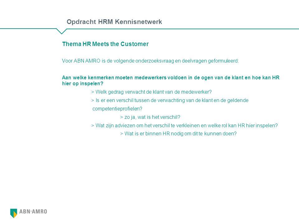 Opdracht HRM Kennisnetwerk Thema HR Meets the Customer Voor ABN AMRO is de volgende onderzoeksvraag en deelvragen geformuleerd: Aan welke kenmerken moeten medewerkers voldoen in de ogen van de klant en hoe kan HR hier op inspelen.