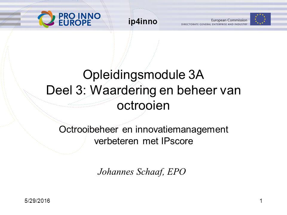 ip4inno 5/29/20161 Opleidingsmodule 3A Deel 3: Waardering en beheer van octrooien Octrooibeheer en innovatiemanagement verbeteren met IPscore Johannes Schaaf, EPO