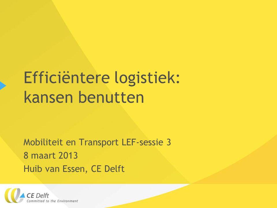 Efficiëntere logistiek: kansen benutten Mobiliteit en Transport LEF-sessie 3 8 maart 2013 Huib van Essen, CE Delft