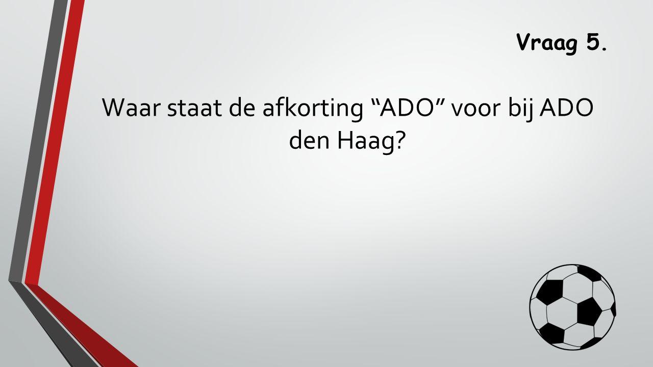 Vraag 5. Waar staat de afkorting ADO voor bij ADO den Haag