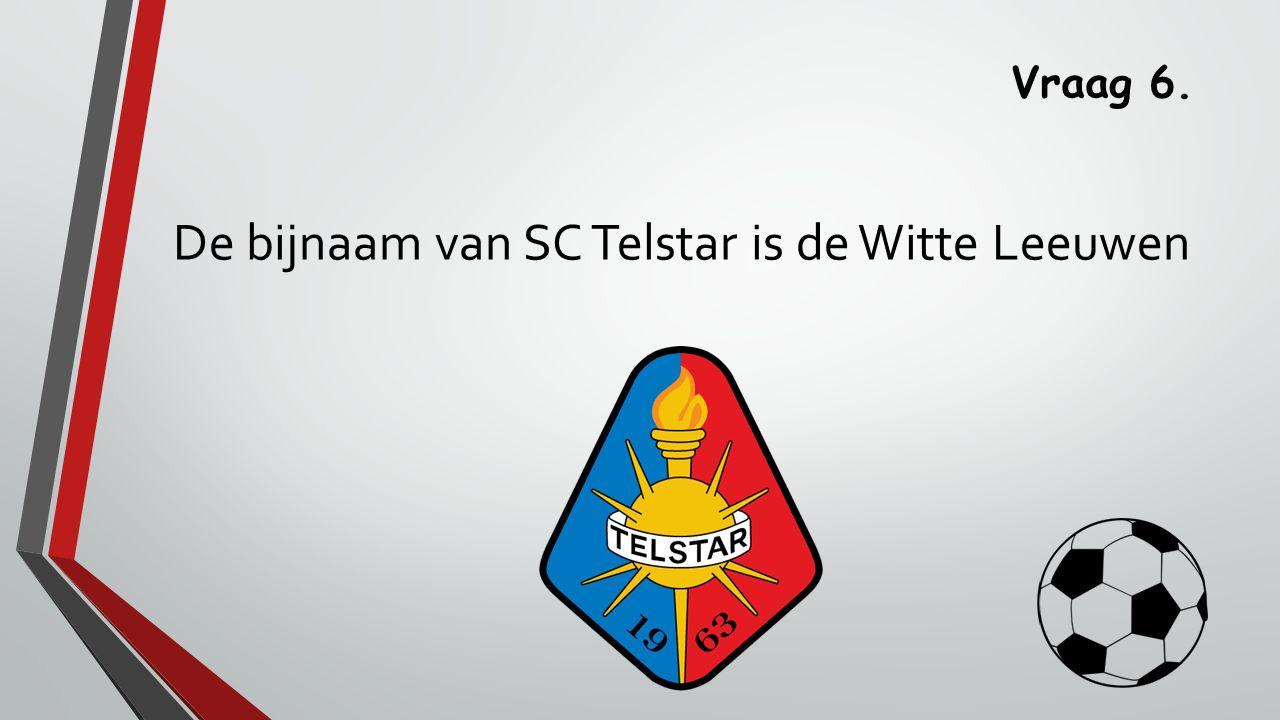 Vraag 6. De bijnaam van SC Telstar is de Witte Leeuwen