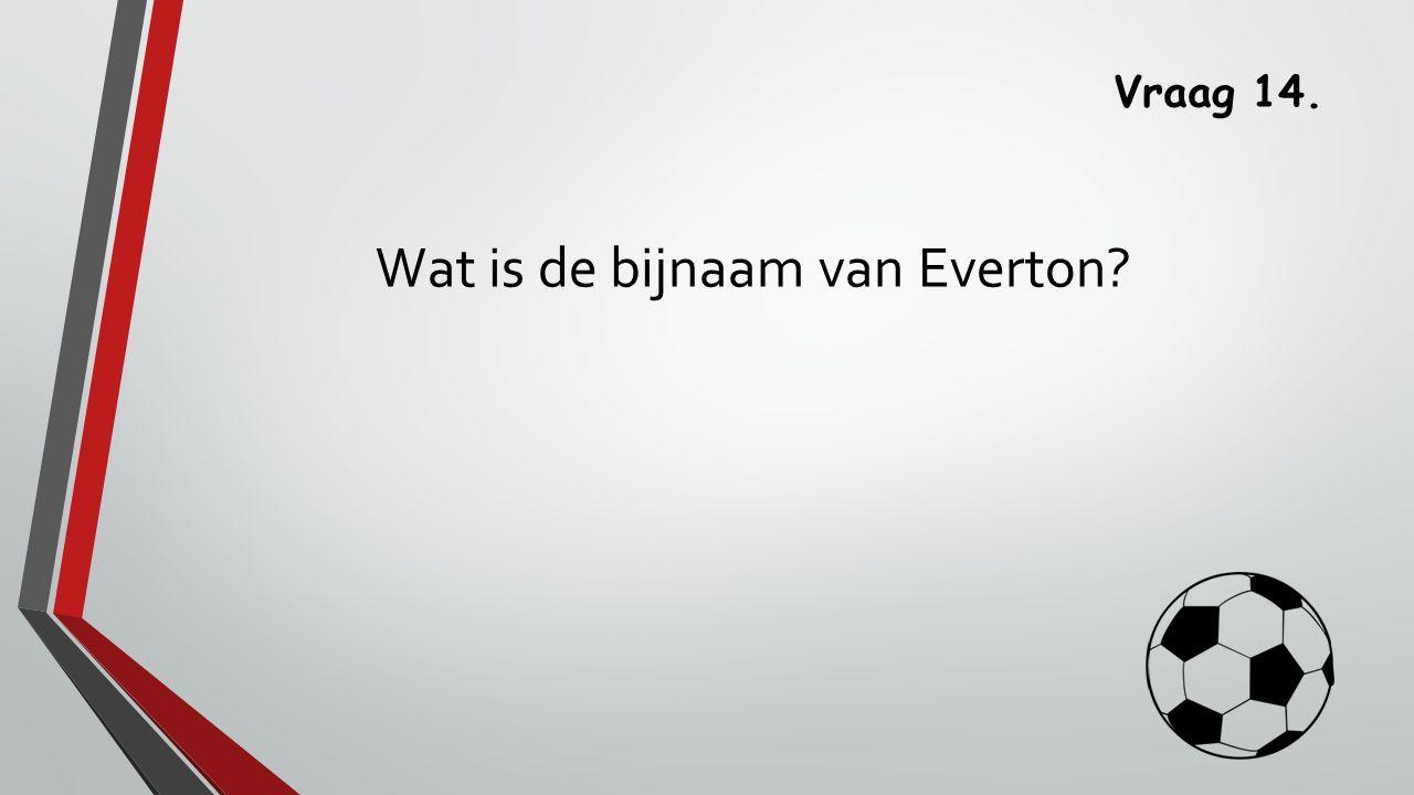 Vraag 14. Wat is de bijnaam van Everton