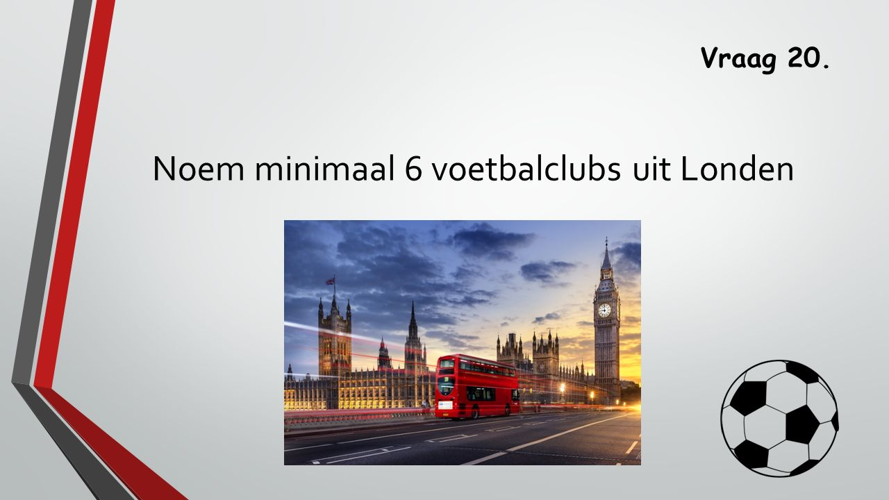 Vraag 20. Noem minimaal 6 voetbalclubs uit Londen