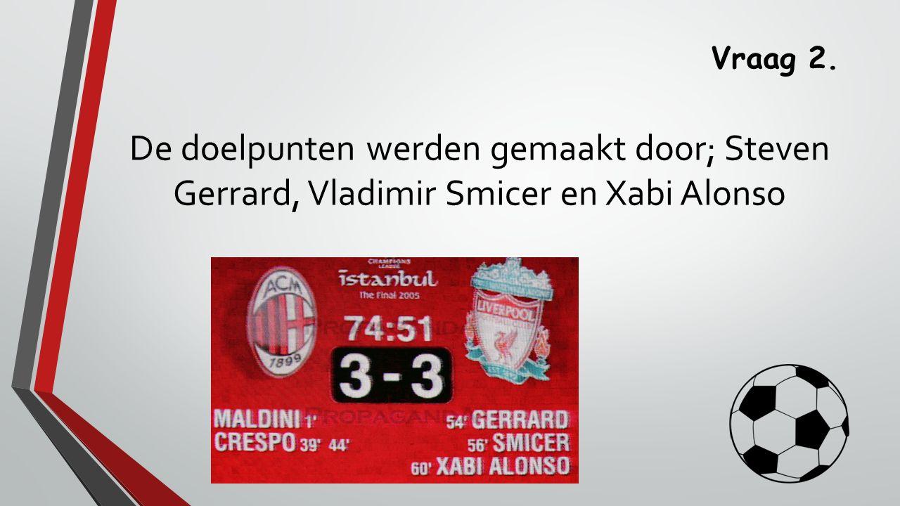 Vraag 2. De doelpunten werden gemaakt door; Steven Gerrard, Vladimir Smicer en Xabi Alonso