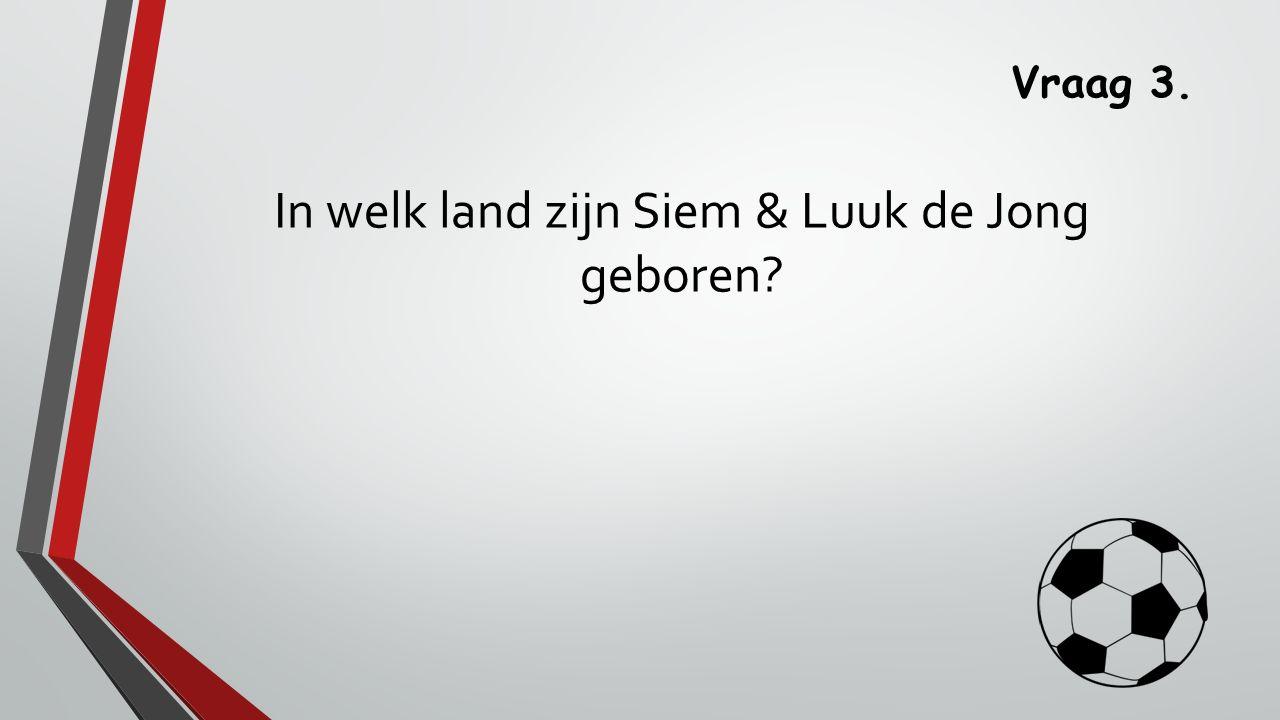 Vraag 3. Siem en Luuk de Jong zijn geboren in Zwitserland