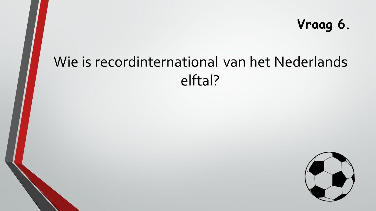 Vraag 6. Wie is recordinternational van het Nederlands elftal?