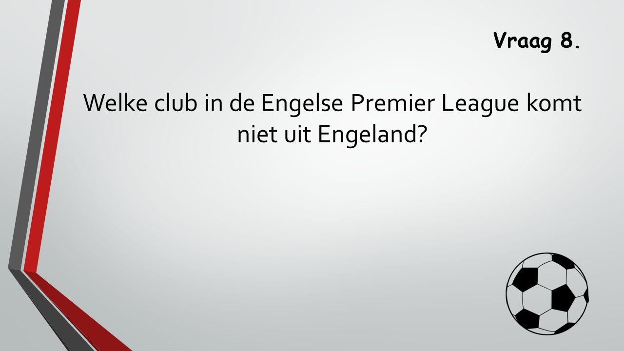 Vraag 8. Welke club in de Engelse Premier League komt niet uit Engeland