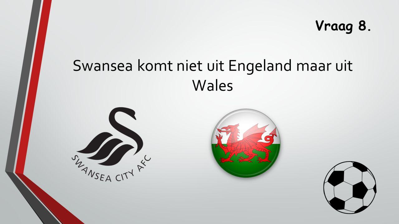 Vraag 8. Swansea komt niet uit Engeland maar uit Wales