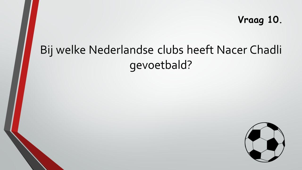 Vraag 10. Bij welke Nederlandse clubs heeft Nacer Chadli gevoetbald