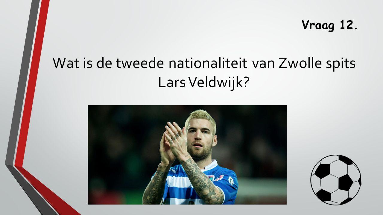 Vraag 12. Wat is de tweede nationaliteit van Zwolle spits Lars Veldwijk?
