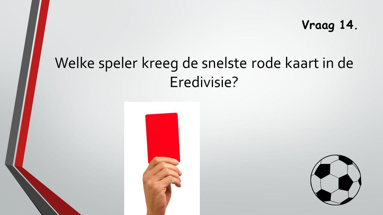 Vraag 14. Welke speler kreeg de snelste rode kaart in de Eredivisie?
