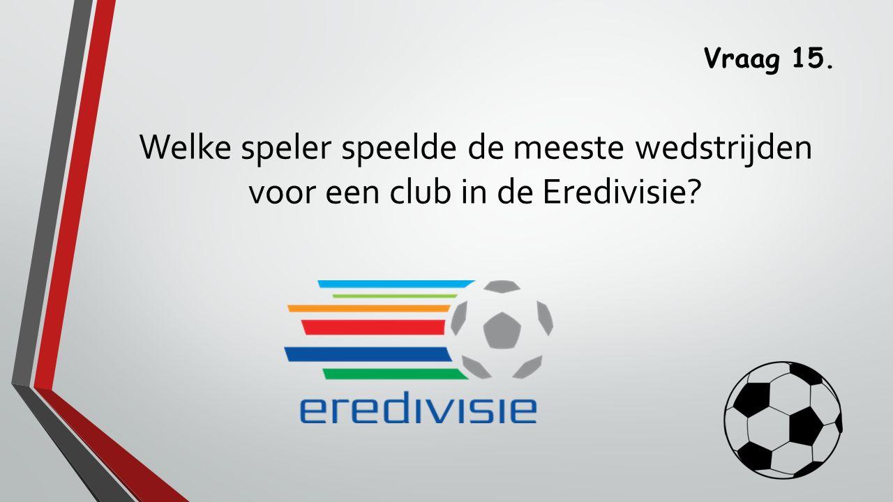 Vraag 15. Welke speler speelde de meeste wedstrijden voor een club in de Eredivisie?