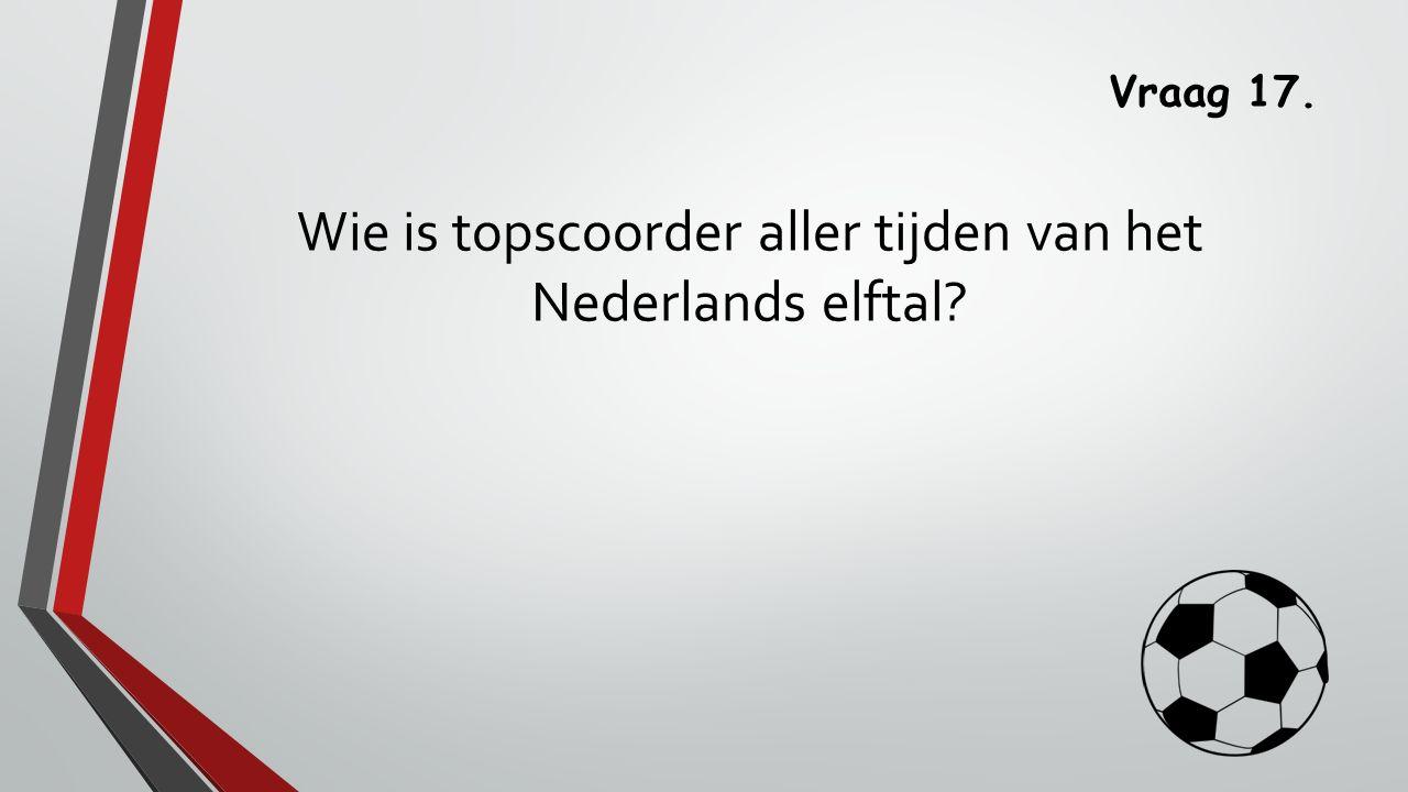 Vraag 17. Wie is topscoorder aller tijden van het Nederlands elftal