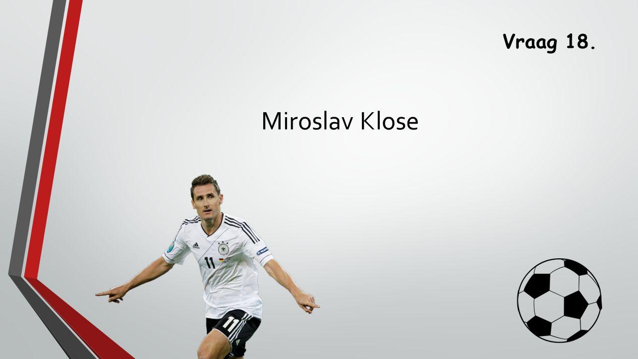 Vraag 18. Miroslav Klose