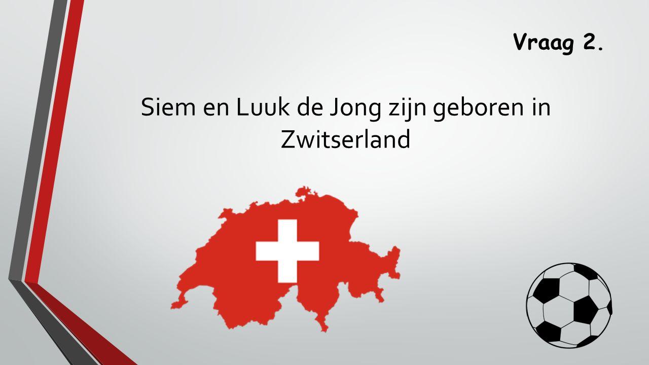 Vraag 2. Siem en Luuk de Jong zijn geboren in Zwitserland