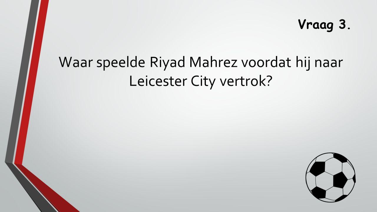 Vraag 3. Waar speelde Riyad Mahrez voordat hij naar Leicester City vertrok?