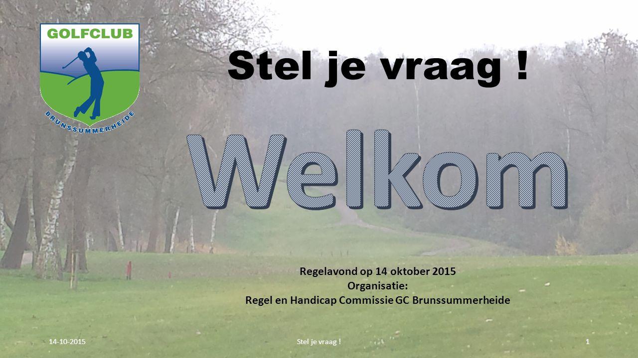 Stel je vraag ! 114-10-2015 Regelavond op 14 oktober 2015 Organisatie: Regel en Handicap Commissie GC Brunssummerheide