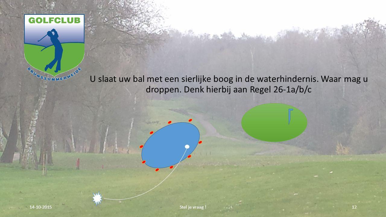 U slaat uw bal met een sierlijke boog in de waterhindernis. Waar mag u droppen. Denk hierbij aan Regel 26-1a/b/c Stel je vraag !1214-10-2015