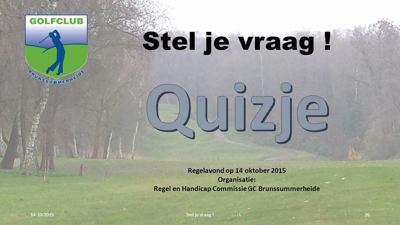 Stel je vraag ! 2614-10-2015 Regelavond op 14 oktober 2015 Organisatie: Regel en Handicap Commissie GC Brunssummerheide