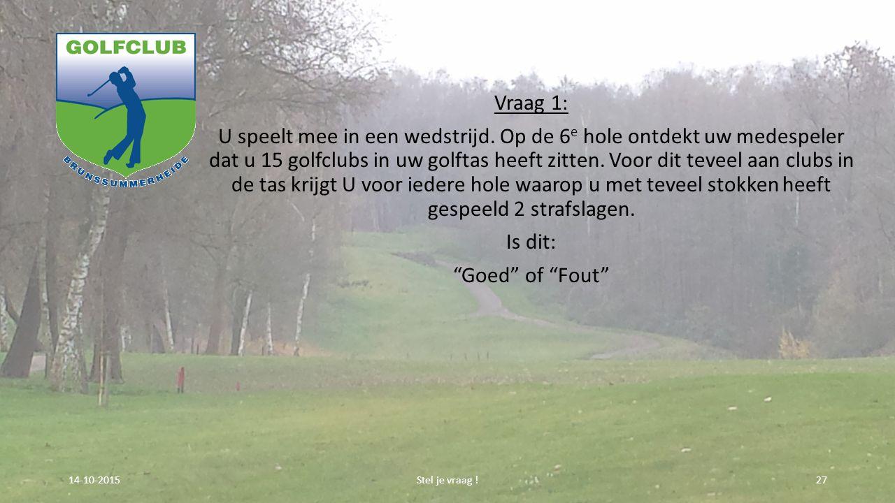 Vraag 1: U speelt mee in een wedstrijd. Op de 6 e hole ontdekt uw medespeler dat u 15 golfclubs in uw golftas heeft zitten. Voor dit teveel aan clubs