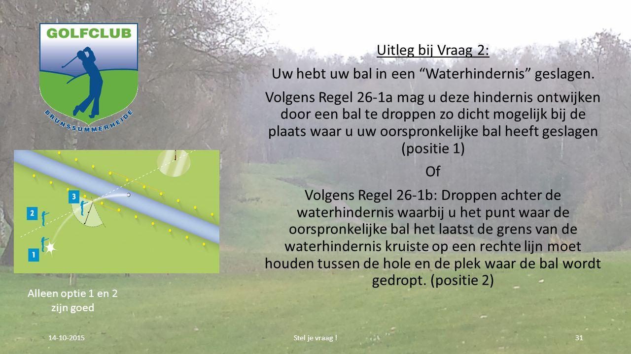 """Uitleg bij Vraag 2: Uw hebt uw bal in een """"Waterhindernis"""" geslagen. Volgens Regel 26-1a mag u deze hindernis ontwijken door een bal te droppen zo dic"""