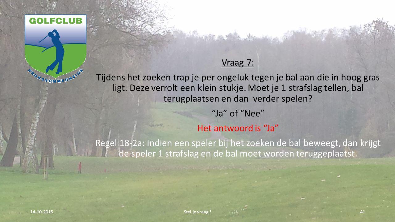 Vraag 7: Tijdens het zoeken trap je per ongeluk tegen je bal aan die in hoog gras ligt. Deze verrolt een klein stukje. Moet je 1 strafslag tellen, bal
