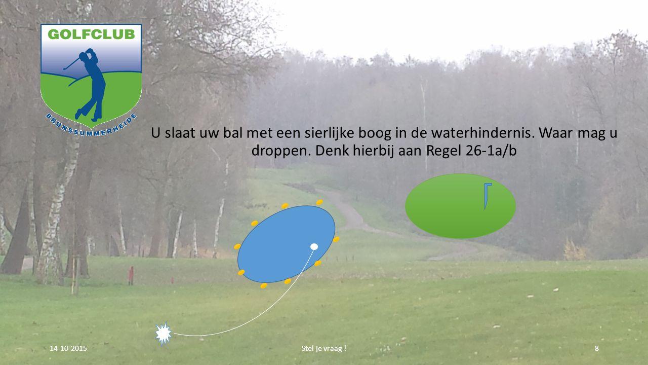 U slaat uw bal met een sierlijke boog in de waterhindernis. Waar mag u droppen. Denk hierbij aan Regel 26-1a/b Stel je vraag !814-10-2015