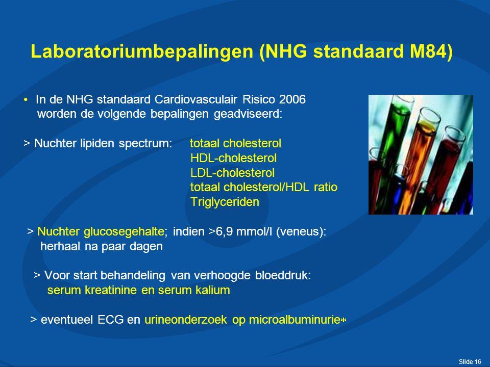 Slide 16 Laboratoriumbepalingen (NHG standaard M84) In de NHG standaard Cardiovasculair Risico 2006 worden de volgende bepalingen geadviseerd: > Nuchter lipiden spectrum: totaal cholesterol HDL-cholesterol LDL-cholesterol totaal cholesterol/HDL ratio Triglyceriden > Nuchter glucosegehalte; indien >6,9 mmol/l (veneus): herhaal na paar dagen > Voor start behandeling van verhoogde bloeddruk: serum kreatinine en serum kalium > eventueel ECG en urineonderzoek op microalbuminurie 
