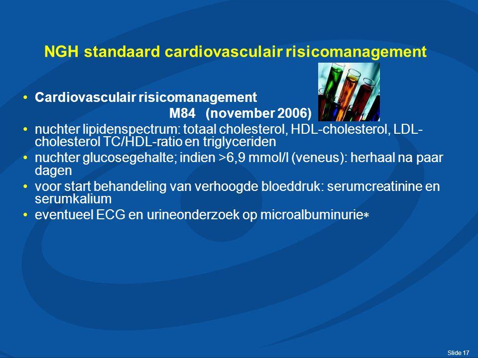 Slide 17 NGH standaard cardiovasculair risicomanagement Cardiovasculair risicomanagement M84 (november 2006) nuchter lipidenspectrum: totaal cholesterol, HDL-cholesterol, LDL- cholesterol TC/HDL-ratio en triglyceriden nuchter glucosegehalte; indien >6,9 mmol/l (veneus): herhaal na paar dagen voor start behandeling van verhoogde bloeddruk: serumcreatinine en serumkalium eventueel ECG en urineonderzoek op microalbuminurie 