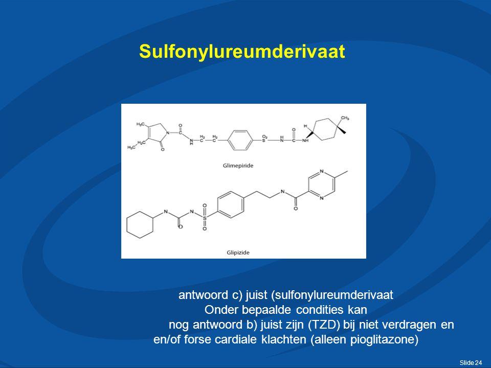 Slide 24 Sulfonylureumderivaat antwoord c) juist (sulfonylureumderivaat Onder bepaalde condities kan nog antwoord b) juist zijn (TZD) bij niet verdragen en en/of forse cardiale klachten (alleen pioglitazone)