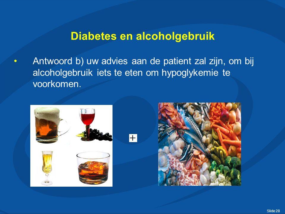 Slide 28 Diabetes en alcoholgebruik Antwoord b) uw advies aan de patient zal zijn, om bij alcoholgebruik iets te eten om hypoglykemie te voorkomen.