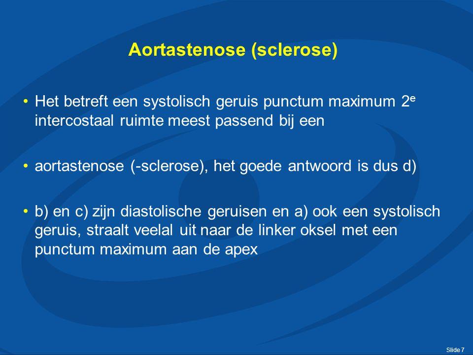 Slide 7 Aortastenose (sclerose) Het betreft een systolisch geruis punctum maximum 2 e intercostaal ruimte meest passend bij een aortastenose (-sclerose), het goede antwoord is dus d) b) en c) zijn diastolische geruisen en a) ook een systolisch geruis, straalt veelal uit naar de linker oksel met een punctum maximum aan de apex