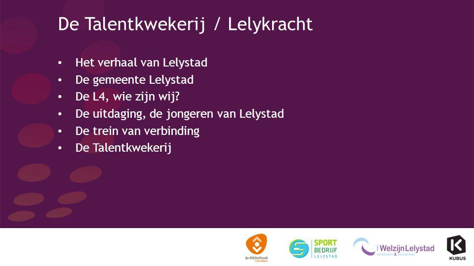 De Talentkwekerij / Lelykracht Het verhaal van Lelystad De gemeente Lelystad De L4, wie zijn wij.