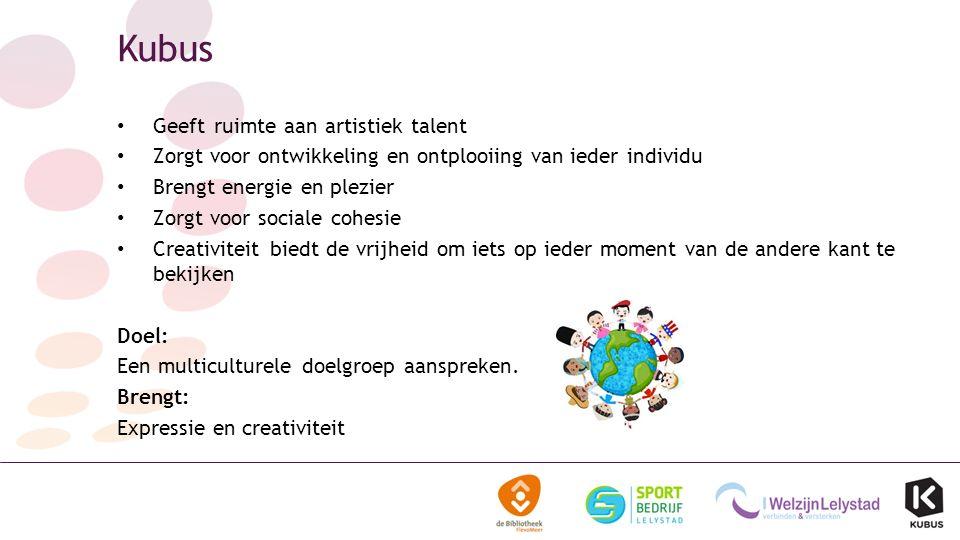 Kubus Geeft ruimte aan artistiek talent Zorgt voor ontwikkeling en ontplooiing van ieder individu Brengt energie en plezier Zorgt voor sociale cohesie Creativiteit biedt de vrijheid om iets op ieder moment van de andere kant te bekijken Doel: Een multiculturele doelgroep aanspreken.