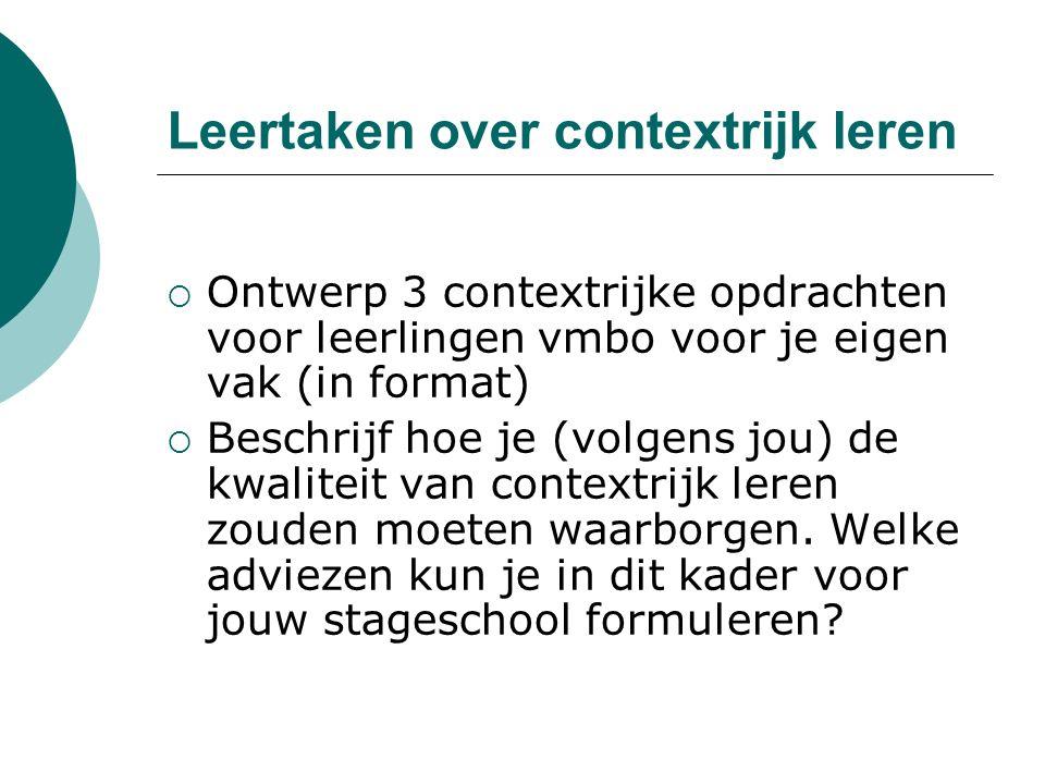 Leertaken over contextrijk leren  Ontwerp 3 contextrijke opdrachten voor leerlingen vmbo voor je eigen vak (in format)  Beschrijf hoe je (volgens jo