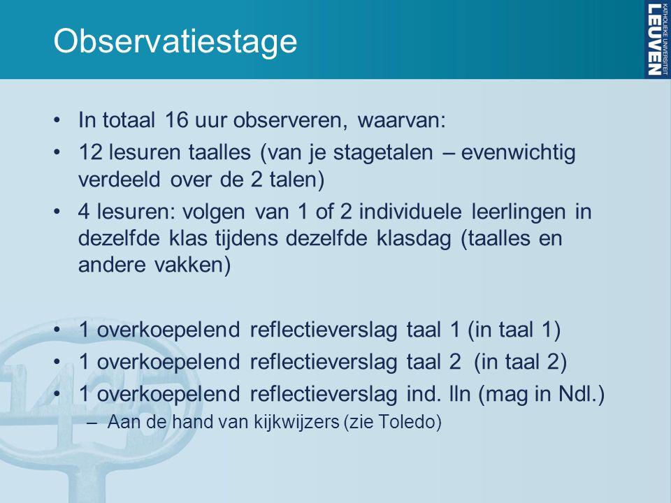 Observatiestage In totaal 16 uur observeren, waarvan: 12 lesuren taalles (van je stagetalen – evenwichtig verdeeld over de 2 talen) 4 lesuren: volgen