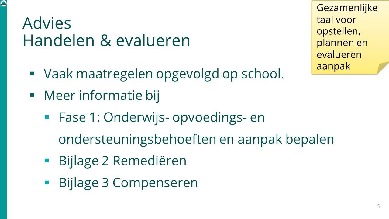 Advies Handelen & evalueren  Vaak maatregelen opgevolgd op school.  Meer informatie bij  Fase 1: Onderwijs- opvoedings- en ondersteuningsbehoeften